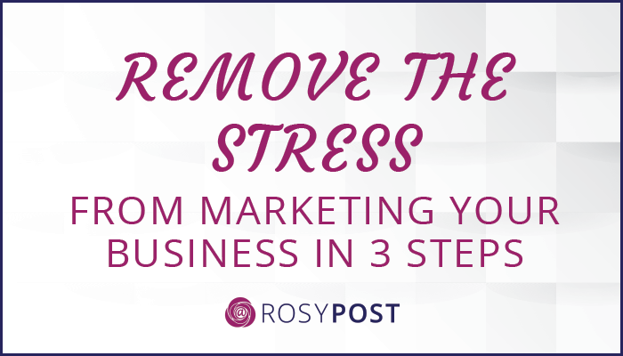 Remove the Stress from Marketing Your Business in 3 Steps