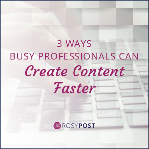 3 Ways Busy Professionals Can Create Content Faster