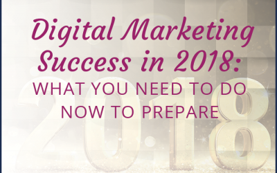 Digital Marketing Success in 2018: What You Need to Do Now to Prepare